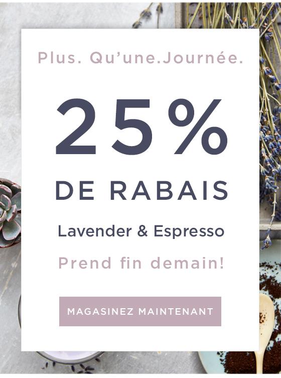 Plus. Qu'une. Journée. 25 % DE RABAIS Lavender & Expresso. Prend fin demain! *Magasinez maintenant